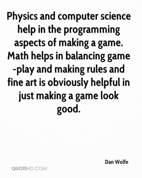 Dan Wolfe - Physics and computer science help in the programming aspects of making a game. Math helps in balancing game-play and making rules and fine art is obviously helpful in just making a game look good.