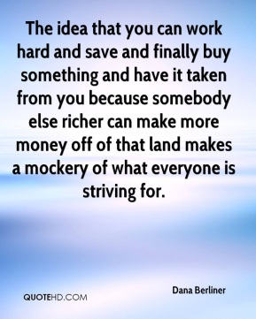 The idea that you can work hard and save and finally buy something and have it taken from you because somebody else richer can make more money off of that land makes a mockery of what everyone is striving for.