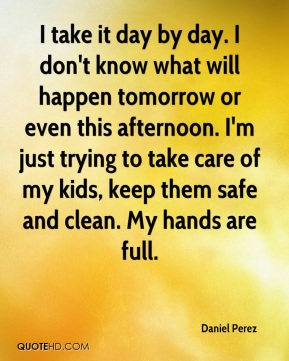 I take it day by day. I don't know what will happen tomorrow or even this afternoon. I'm just trying to take care of my kids, keep them safe and clean. My hands are full.