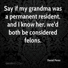 Daniel Perez - Say if my grandma was a permanent resident, and I know her, we'd both be considered felons.