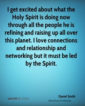 I get excited about what the Holy Spirit is doing now through all the people he is refining and raising up all over this planet. I love connections and relationship and networking but it must be led by the Spirit.