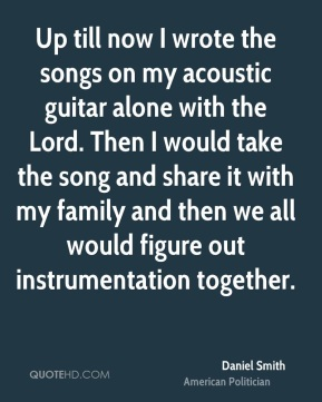Up till now I wrote the songs on my acoustic guitar alone with the Lord. Then I would take the song and share it with my family and then we all would figure out instrumentation together.