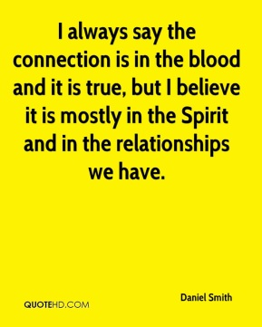 Daniel Smith - I always say the connection is in the blood and it is true, but I believe it is mostly in the Spirit and in the relationships we have.