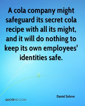 A cola company might safeguard its secret cola recipe with all its might, and it will do nothing to keep its own employees' identities safe.
