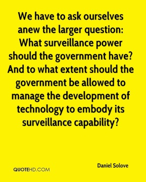 We have to ask ourselves anew the larger question: What surveillance power should the government have? And to what extent should the government be allowed to manage the development of technology to embody its surveillance capability?