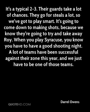 Darrel Owens - It's a typical 2-3. Their guards take a lot of chances. They go for steals a lot, so we've got to play smart. It's going to come down to making shots, because we know they're going to try and take away Roy. When you play Syracuse, you know you have to have a good shooting night. A lot of teams have been successful against their zone this year, and we just have to be one of those teams.