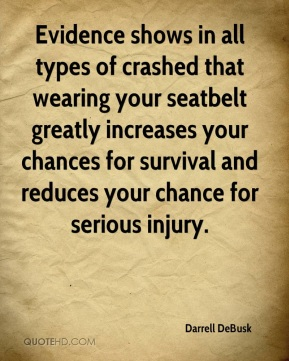 Evidence shows in all types of crashed that wearing your seatbelt greatly increases your chances for survival and reduces your chance for serious injury.