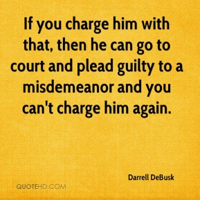 If you charge him with that, then he can go to court and plead guilty to a misdemeanor and you can't charge him again.