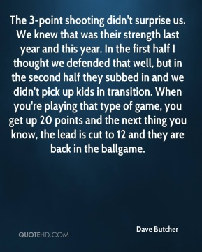 Dave Butcher - The 3-point shooting didn't surprise us. We knew that was their strength last year and this year. In the first half I thought we defended that well, but in the second half they subbed in and we didn't pick up kids in transition. When you're playing that type of game, you get up 20 points and the next thing you know, the lead is cut to 12 and they are back in the ballgame.