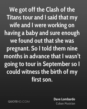 Dave Lombardo - We got off the Clash of the Titans tour and I said that my wife and I were working on having a baby and sure enough we found out that she was pregnant. So I told them nine months in advance that I wasn't going to tour in September so I could witness the birth of my first son.