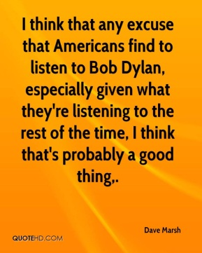 Dave Marsh - I think that any excuse that Americans find to listen to Bob Dylan, especially given what they're listening to the rest of the time, I think that's probably a good thing.
