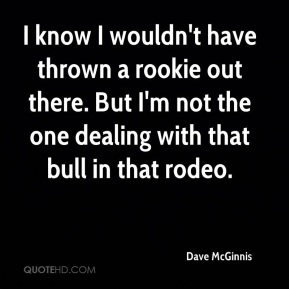 I know I wouldn't have thrown a rookie out there. But I'm not the one dealing with that bull in that rodeo.