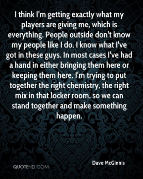 Dave McGinnis - I think I'm getting exactly what my players are giving me, which is everything. People outside don't know my people like I do. I know what I've got in these guys. In most cases I've had a hand in either bringing them here or keeping them here. I'm trying to put together the right chemistry, the right mix in that locker room, so we can stand together and make something happen.
