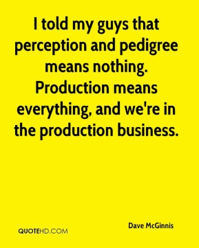 I told my guys that perception and pedigree means nothing. Production means everything, and we're in the production business.
