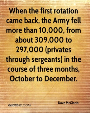 Dave McGinnis - When the first rotation came back, the Army fell more than 10,000, from about 309,000 to 297,000 (privates through sergeants) in the course of three months, October to December.