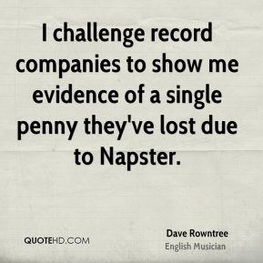 I challenge record companies to show me evidence of a single penny they've lost due to Napster.