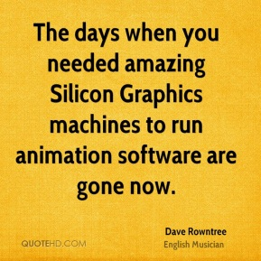 Dave Rowntree - The days when you needed amazing Silicon Graphics machines to run animation software are gone now.