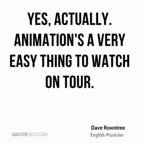 Dave Rowntree - Yes, actually. Animation's a very easy thing to watch on tour.