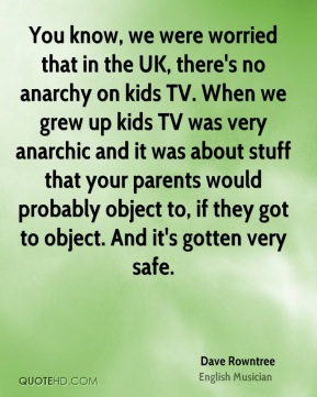 Dave Rowntree - You know, we were worried that in the UK, there's no anarchy on kids TV. When we grew up kids TV was very anarchic and it was about stuff that your parents would probably object to, if they got to object. And it's gotten very safe.