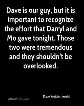 Dave Wojciechowski - Dave is our guy, but it is important to recognize the effort that Darryl and Mo gave tonight. Those two were tremendous and they shouldn't be overlooked.