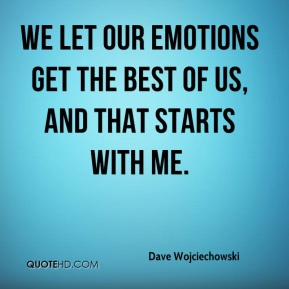 Dave Wojciechowski - We let our emotions get the best of us, and that starts with me.