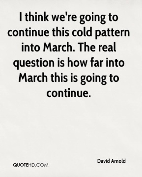 I think we're going to continue this cold pattern into March. The real question is how far into March this is going to continue.