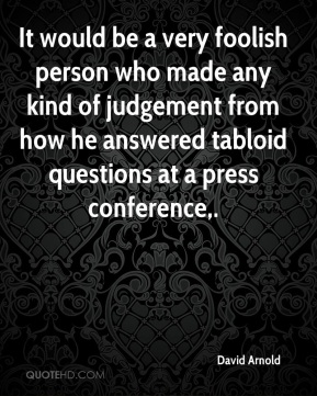 David Arnold - It would be a very foolish person who made any kind of judgement from how he answered tabloid questions at a press conference.
