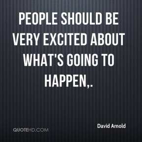 People should be very excited about what's going to happen.