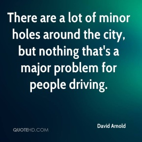 There are a lot of minor holes around the city, but nothing that's a major problem for people driving.