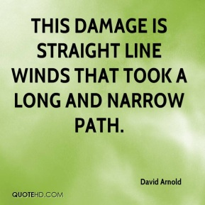 David Arnold - This damage is straight line winds that took a long and narrow path.