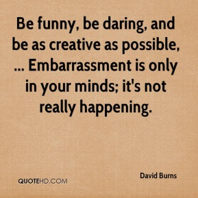 David Burns - Be funny, be daring, and be as creative as possible, ... Embarrassment is only in your minds; it's not really happening.