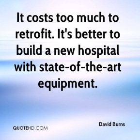David Burns - It costs too much to retrofit. It's better to build a new hospital with state-of-the-art equipment.