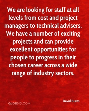 We are looking for staff at all levels from cost and project managers to technical advisers. We have a number of exciting projects and can provide excellent opportunities for people to progress in their chosen career across a wide range of industry sectors.