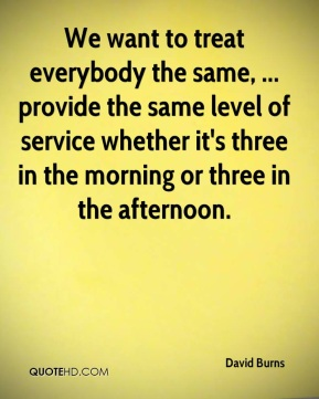 David Burns - We want to treat everybody the same, ... provide the same level of service whether it's three in the morning or three in the afternoon.
