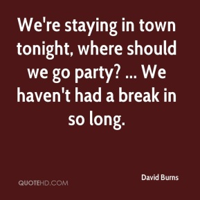 David Burns - We're staying in town tonight, where should we go party? ... We haven't had a break in so long.