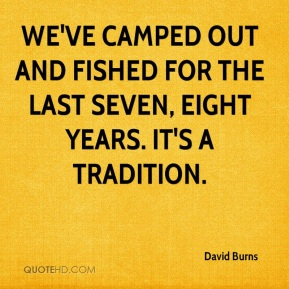 David Burns - We've camped out and fished for the last seven, eight years. It's a tradition.