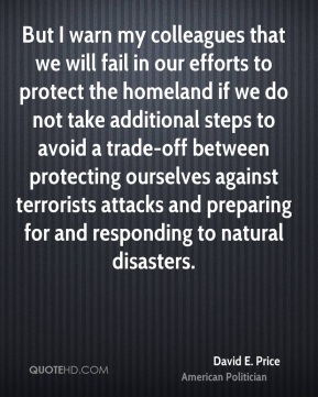 David E. Price - But I warn my colleagues that we will fail in our efforts to protect the homeland if we do not take additional steps to avoid a trade-off between protecting ourselves against terrorists attacks and preparing for and responding to natural disasters.