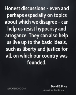 David E. Price - Honest discussions - even and perhaps especially on topics about which we disagree - can help us resist hypocrisy and arrogance. They can also help us live up to the basic ideals, such as liberty and justice for all, on which our country was founded.