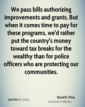 David E. Price - We pass bills authorizing improvements and grants. But when it comes time to pay for these programs, we'd rather put the country's money toward tax breaks for the wealthy than for police officers who are protecting our communities.