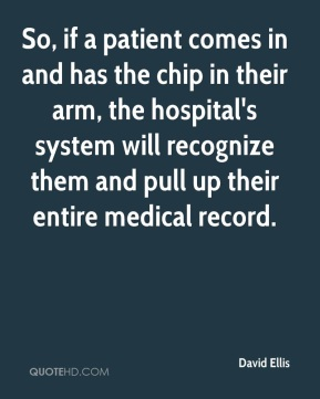 David Ellis - So, if a patient comes in and has the chip in their arm, the hospital's system will recognize them and pull up their entire medical record.