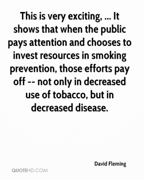 David Fleming - This is very exciting, ... It shows that when the public pays attention and chooses to invest resources in smoking prevention, those efforts pay off -- not only in decreased use of tobacco, but in decreased disease.