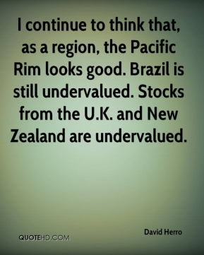 David Herro - I continue to think that, as a region, the Pacific Rim looks good. Brazil is still undervalued. Stocks from the U.K. and New Zealand are undervalued.