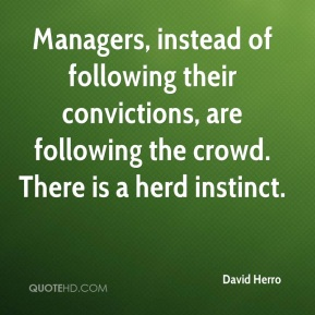 David Herro - Managers, instead of following their convictions, are following the crowd. There is a herd instinct.