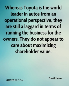 David Herro - Whereas Toyota is the world leader in autos from an operational perspective, they are still a laggard in terms of running the business for the owners. They do not appear to care about maximizing shareholder value.