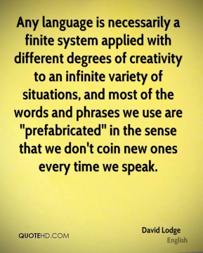 Any language is necessarily a finite system applied with different degrees of creativity to an infinite variety of situations, and most of the words and phrases we use are ''prefabricated'' in the sense that we don't coin new ones every time we speak.