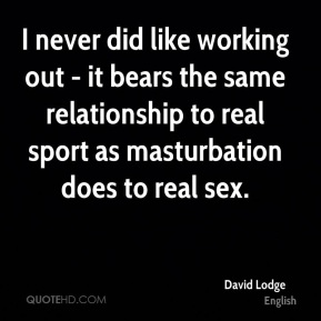 I never did like working out - it bears the same relationship to real sport as masturbation does to real sex.