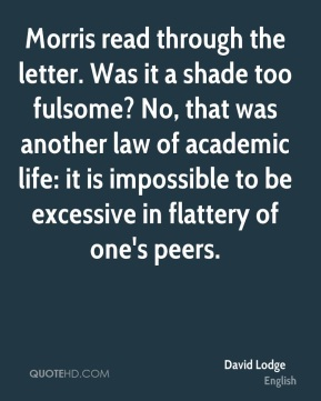 Morris read through the letter. Was it a shade too fulsome? No, that was another law of academic life: it is impossible to be excessive in flattery of one's peers.