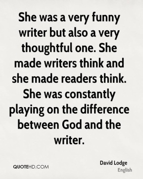 She was a very funny writer but also a very thoughtful one. She made writers think and she made readers think. She was constantly playing on the difference between God and the writer.