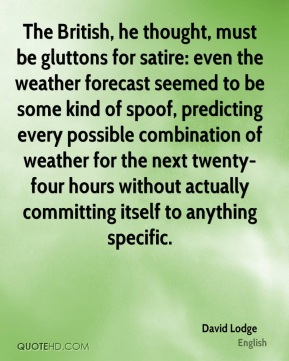 David Lodge - The British, he thought, must be gluttons for satire: even the weather forecast seemed to be some kind of spoof, predicting every possible combination of weather for the next twenty-four hours without actually committing itself to anything specific.