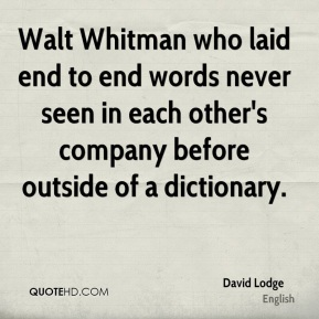 David Lodge - Walt Whitman who laid end to end words never seen in each other's company before outside of a dictionary.